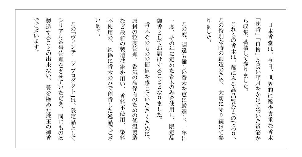 日本香堂は、今日、世界的に稀少貴重な香木「沈香」「白檀」を長い年月をかけて築いた道筋から収集、蓄積して参りました。 これらの香木は、稀にみる高品質なものであり、この特別な時の創造のため、大切に守り続けて参りました。 この度、調達も難しい香木を更に厳選し、一年に一度、その年に定めた香木のみを使用し、限定品御香としてお届けすることとなりました。 香木そのものの価値を感じていただくために、原料の粒度管理、香気の高保有のための低温製造など最新の製造技術を用い、香料不使用、染料不使用の、純粋に香木のみで創香した逸品でございます。 この「ヴィンテージ プロダクト」は、限定品としてシリアル番号管理をさせていただき、同じものは製造することの出来ない、贅を極めた珠玉の御香でございます。